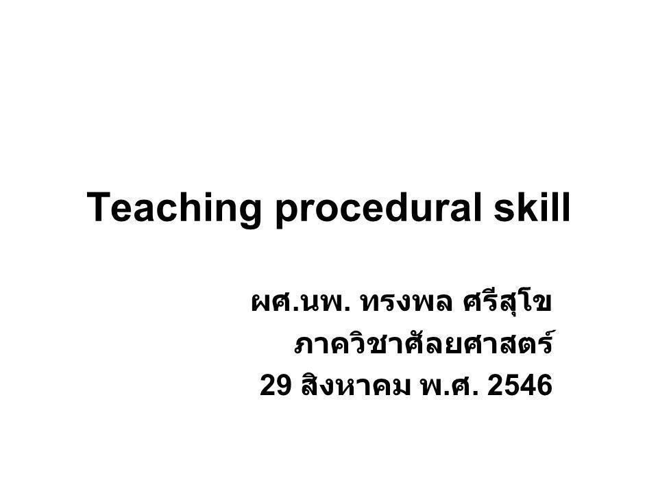 Teaching procedural skill ผศ. นพ. ทรงพล ศรีสุโข ภาควิชาศัลยศาสตร์ 29 สิงหาคม พ. ศ. 2546