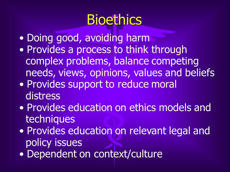 Bioethics Doing good, avoiding harm Provides a process to think through complex problems, balance competing needs, views, opinions, values and beliefs