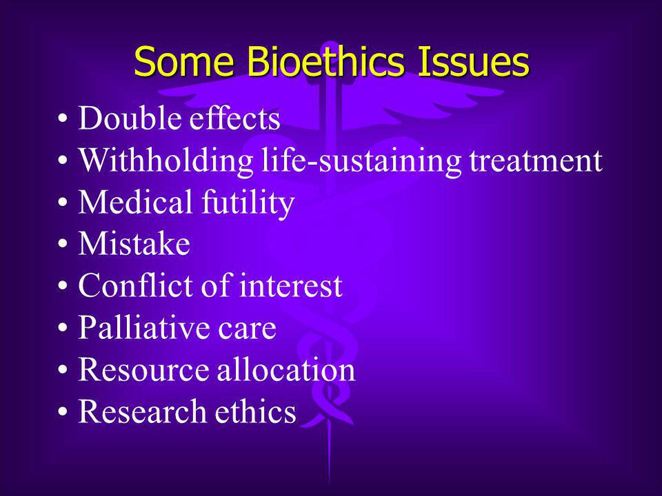 Some Bioethics Issues Double effects Withholding life-sustaining treatment Medical futility Mistake Conflict of interest Palliative care Resource allocation Research ethics