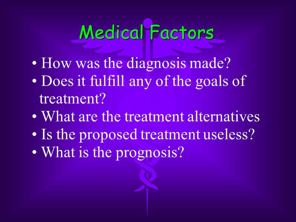 Medical Factors How was the diagnosis made? Does it fulfill any of the goals of treatment? What are the treatment alternatives Is the proposed treatme