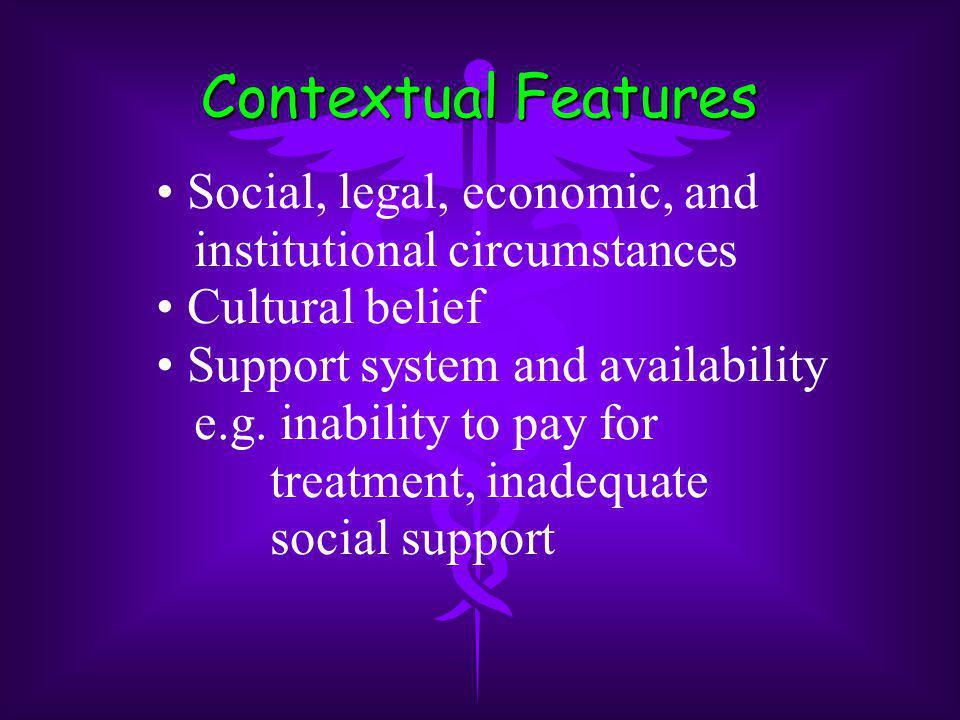Contextual Features Social, legal, economic, and institutional circumstances Cultural belief Support system and availability e.g.