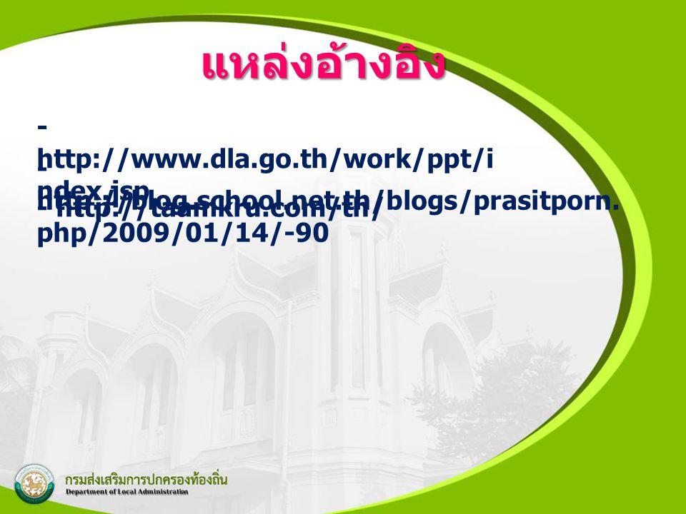 แหล่งอ้างอิง - http://www.dla.go.th/work/ppt/i ndex.jsp - http://blog.school.net.th/blogs/prasitporn. php/2009/01/14/-90 - http://taamkru.com/th/