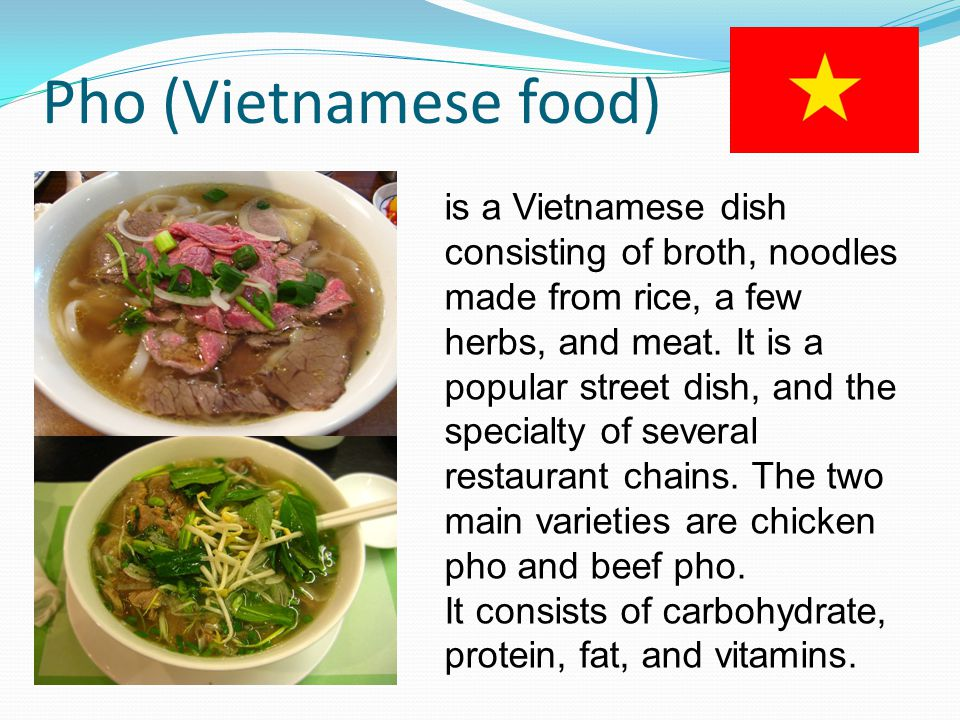 Pho (Vietnamese food) is a Vietnamese dish consisting of broth, noodles made from rice, a few herbs, and meat.