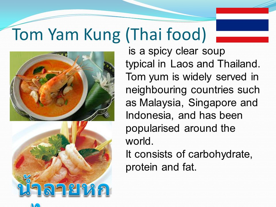 Tom Yam Kung (Thai food) is a spicy clear soup typical.in Laos and Thailand. Tom yum is widely served in neighbouring countries such as.Malaysia, Sing