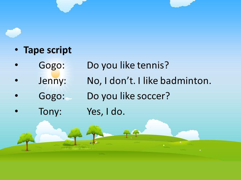 Tape script Gogo:Do you like tennis? Jenny:No, I don't. I like badminton. Gogo:Do you like soccer? Tony:Yes, I do.