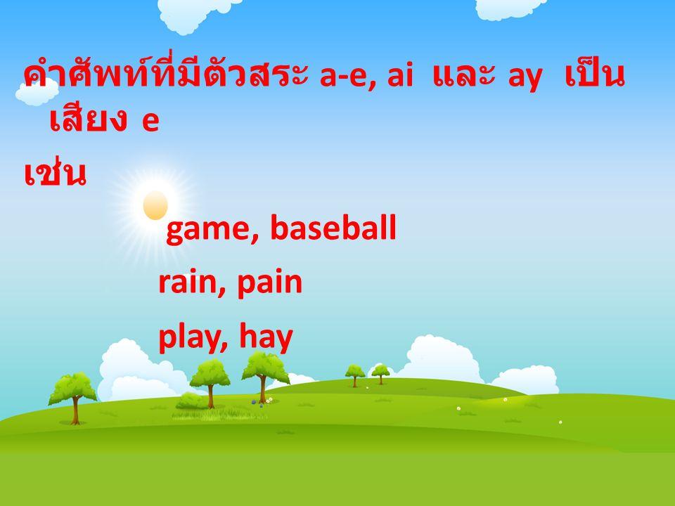 คำศัพท์ที่มีตัวสระ a-e, ai และ ay เป็น เสียง e เช่น game, baseball rain, pain play, hay