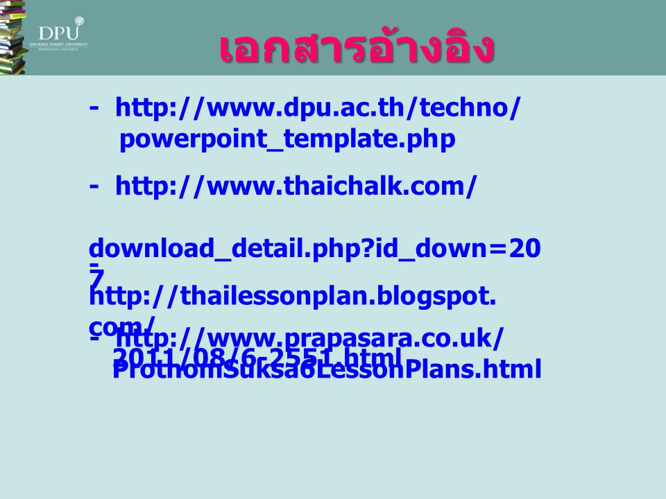 เอกสารอ้างอิง - http://www.dpu.ac.th/techno/ powerpoint_template.php - http://www.thaichalk.com/ download_detail.php?id_down=20 7 - http://thailessonp
