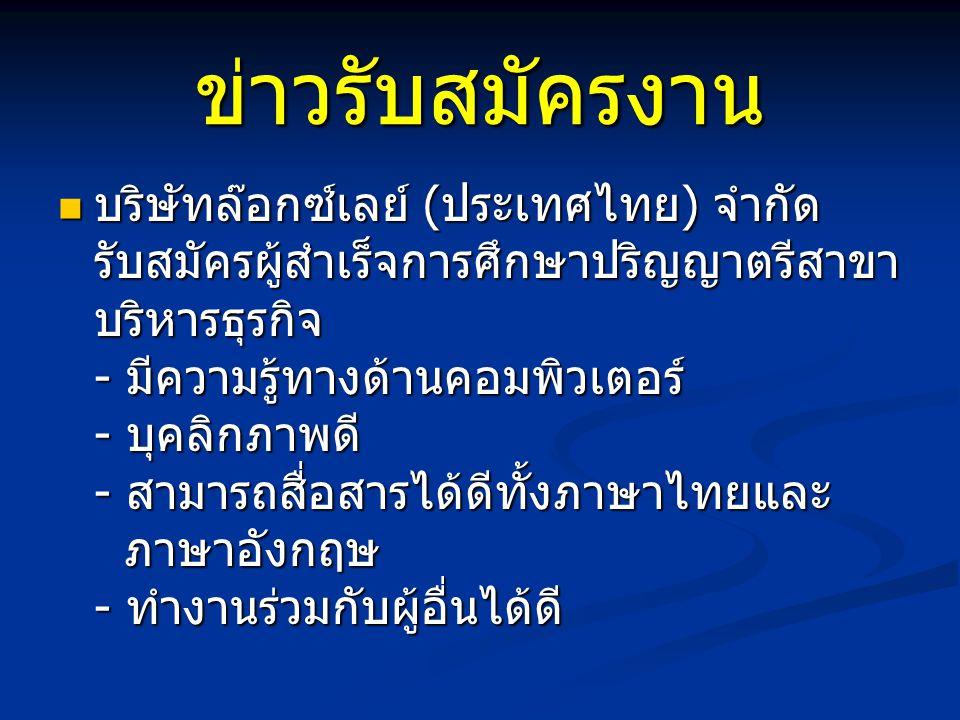 ข่าวรับสมัครงาน บริษัทล๊อกซ์เลย์ (ประเทศไทย) จำกัด รับสมัครผู้สำเร็จการศึกษาปริญญาตรีสาขา บริหารธุรกิจ - มีความรู้ทางด้านคอมพิวเตอร์ - บุคลิกภาพดี - สามารถสื่อสารได้ดีทั้งภาษาไทยและ ภาษาอังกฤษ - ทำงานร่วมกับผู้อื่นได้ดี บริษัทล๊อกซ์เลย์ (ประเทศไทย) จำกัด รับสมัครผู้สำเร็จการศึกษาปริญญาตรีสาขา บริหารธุรกิจ - มีความรู้ทางด้านคอมพิวเตอร์ - บุคลิกภาพดี - สามารถสื่อสารได้ดีทั้งภาษาไทยและ ภาษาอังกฤษ - ทำงานร่วมกับผู้อื่นได้ดี