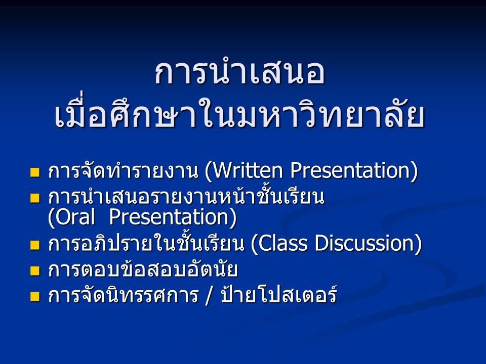การนำเสนอ เมื่อศึกษาในมหาวิทยาลัย การจัดทำรายงาน (Written Presentation) การจัดทำรายงาน (Written Presentation) การนำเสนอรายงานหน้าชั้นเรียน (Oral Presentation) การนำเสนอรายงานหน้าชั้นเรียน (Oral Presentation) การอภิปรายในชั้นเรียน (Class Discussion) การอภิปรายในชั้นเรียน (Class Discussion) การตอบข้อสอบอัตนัย การตอบข้อสอบอัตนัย การจัดนิทรรศการ / ป้ายโปสเตอร์ การจัดนิทรรศการ / ป้ายโปสเตอร์