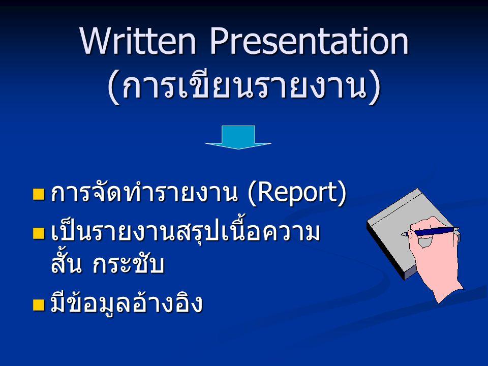 Written Presentation (การเขียนรายงาน) การจัดทำรายงาน (Report) การจัดทำรายงาน (Report) เป็นรายงานสรุปเนื้อความ สั้น กระชับ เป็นรายงานสรุปเนื้อความ สั้น กระชับ มีข้อมูลอ้างอิง มีข้อมูลอ้างอิง