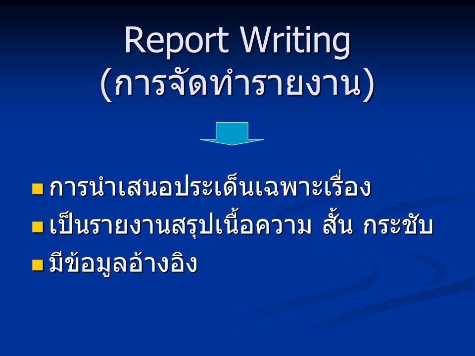 Report Writing (การจัดทำรายงาน) การนำเสนอประเด็นเฉพาะเรื่อง การนำเสนอประเด็นเฉพาะเรื่อง เป็นรายงานสรุปเนื้อความ สั้น กระชับ เป็นรายงานสรุปเนื้อความ สั้น กระชับ มีข้อมูลอ้างอิง มีข้อมูลอ้างอิง