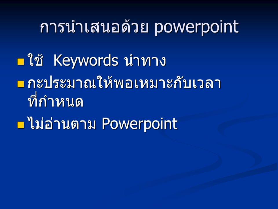 การนำเสนอด้วย powerpoint ใช้ Keywords นำทาง ใช้ Keywords นำทาง กะประมาณให้พอเหมาะกับเวลา ที่กำหนด กะประมาณให้พอเหมาะกับเวลา ที่กำหนด ไม่อ่านตาม Powerpoint ไม่อ่านตาม Powerpoint