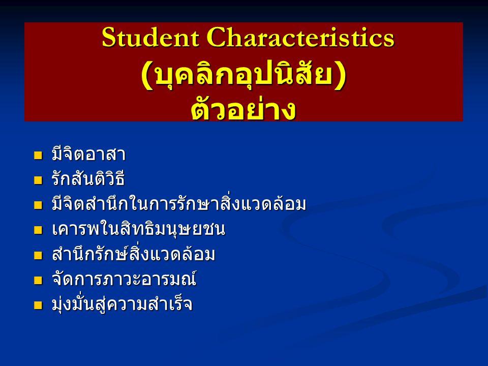 Student Characteristics ( บุคลิกอุปนิสัย ) ตัวอย่าง Student Characteristics ( บุคลิกอุปนิสัย ) ตัวอย่าง ใฝ่เรียนรู้ ใฝ่เรียนรู้ ใจกว้าง / ใจแคบ ใจกว้าง / ใจแคบ กล้าหาญ / ขี้ขลาด กล้าหาญ / ขี้ขลาด ขยันบากบั่น / ขี้เกียจ ขยันบากบั่น / ขี้เกียจ ประหยัด / สุรุ่ยสุร่าย ประหยัด / สุรุ่ยสุร่าย