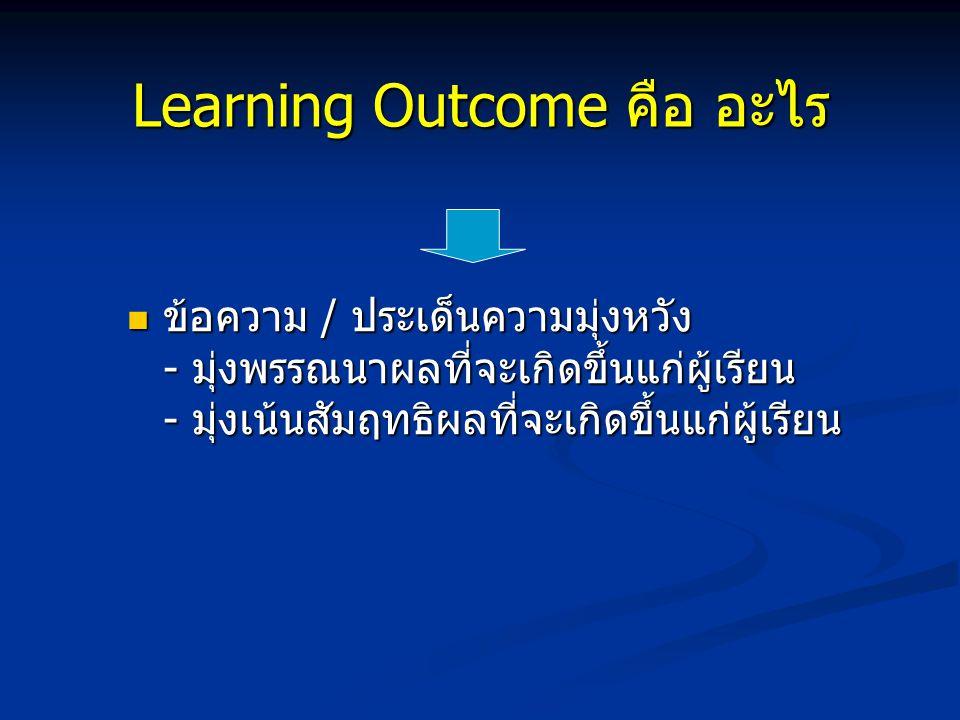 Learning Outcome คือ อะไร Outcome = ผลที่เกิดขึ้น / ผลลัพธ์ Outcome = ผลที่เกิดขึ้น / ผลลัพธ์ Learning = การเรียนรู้ Learning = การเรียนรู้ Learning Outcome = ผลลัพธ์ที่เกิดขึ้นจากการจัดการเรียนรู้ = การแสดงออกให้เห็นทางด้านพฤติกรรม ทัศนคติ จิตสำนึก หรือการมีทักษะปฏิบัติ ของนิสิต Learning Outcome = ผลลัพธ์ที่เกิดขึ้นจากการจัดการเรียนรู้ = การแสดงออกให้เห็นทางด้านพฤติกรรม ทัศนคติ จิตสำนึก หรือการมีทักษะปฏิบัติ ของนิสิต