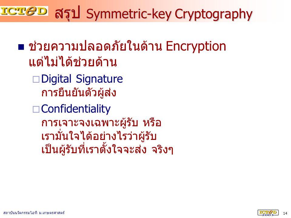 14 สถาบันนวัตกรรมไอที ม. เกษตรศาสตร์ สรุป Symmetric-key Cryptography ช่วยความปลอดภัยในด้าน Encryption แต่ไม่ได้ช่วยด้าน  Digital Signature การยืนยันต