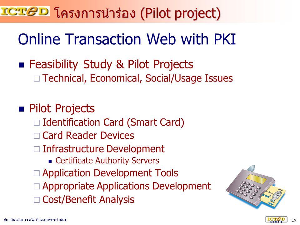 19 สถาบันนวัตกรรมไอที ม. เกษตรศาสตร์ โครงการนำร่อง (Pilot project) Online Transaction Web with PKI Feasibility Study & Pilot Projects  Technical, Eco