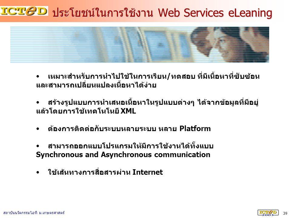 39 สถาบันนวัตกรรมไอที ม. เกษตรศาสตร์ ประโยชน์ในการใช้งาน Web Services eLeaning เหมาะสำหรับการนำไปใช้ในการเรียน/ทดสอบ ที่มีเนื้อหาที่ซับซ้อน และสามารถเ
