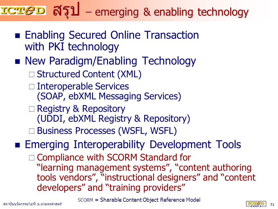 51 สถาบันนวัตกรรมไอที ม. เกษตรศาสตร์ สรุป – emerging & enabling technology Enabling Secured Online Transaction with PKI technology New Paradigm/Enabli