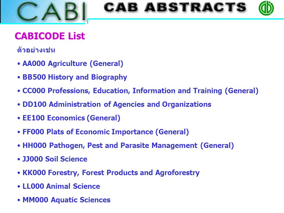 CABICODE List ตัวอย่างเช่น AA000 Agriculture (General) BB500 History and Biography CC000 Professions, Education, Information and Training (General) DD100 Administration of Agencies and Organizations EE100 Economics (General) FF000 Plats of Economic Importance (General) HH000 Pathogen, Pest and Parasite Management (General) JJ000 Soil Science KK000 Forestry, Forest Products and Agroforestry LL000 Animal Science MM000 Aquatic Sciences