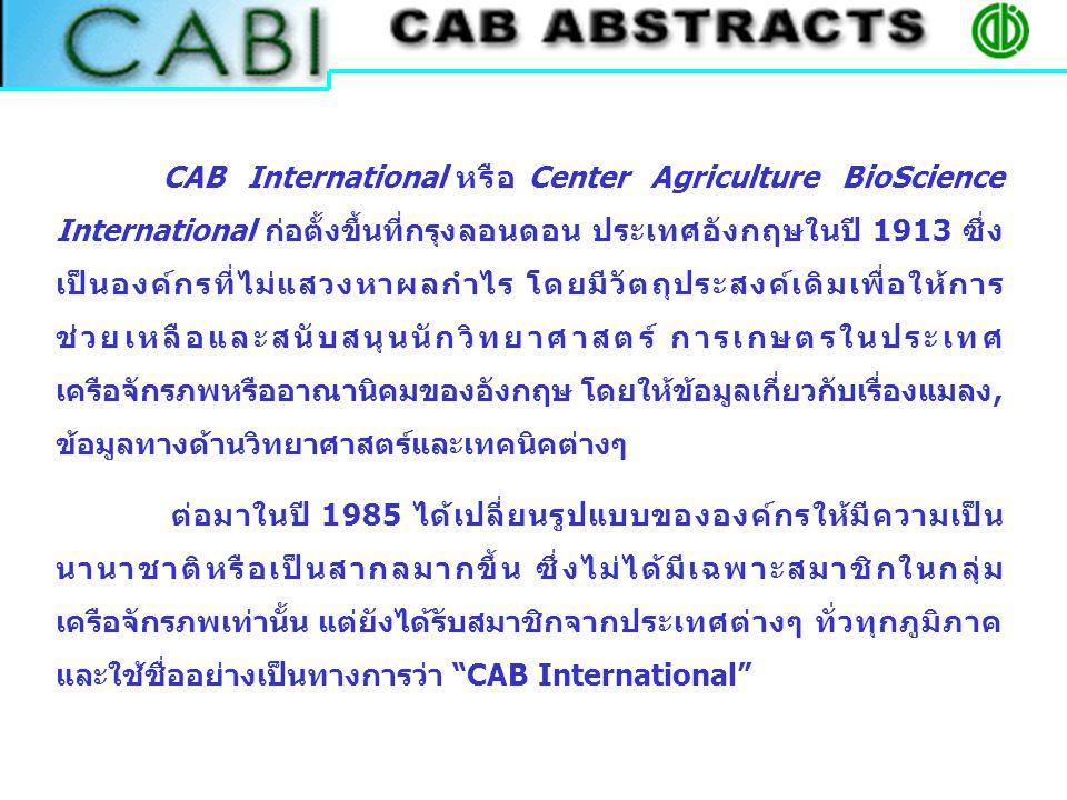 CAB International หรือ Center Agriculture BioScience International ก่อตั้งขึ้นที่กรุงลอนดอน ประเทศอังกฤษในปี 1913 ซึ่ง เป็นองค์กรที่ไม่แสวงหาผลกำไร โดยมีวัตถุประสงค์เดิมเพื่อให้การ ช่วยเหลือและสนับสนุนนักวิทยาศาสตร์ การเกษตรในประเทศ เครือจักรภพหรืออาณานิคมของอังกฤษ โดยให้ข้อมูลเกี่ยวกับเรื่องแมลง, ข้อมูลทางด้านวิทยาศาสตร์และเทคนิคต่างๆ ต่อมาในปี 1985 ได้เปลี่ยนรูปแบบขององค์กรให้มีความเป็น นานาชาติหรือเป็นสากลมากขึ้น ซึ่งไม่ได้มีเฉพาะสมาชิกในกลุ่ม เครือจักรภพเท่านั้น แต่ยังได้รับสมาชิกจากประเทศต่างๆ ทั่วทุกภูมิภาค และใช้ชื่ออย่างเป็นทางการว่า CAB International