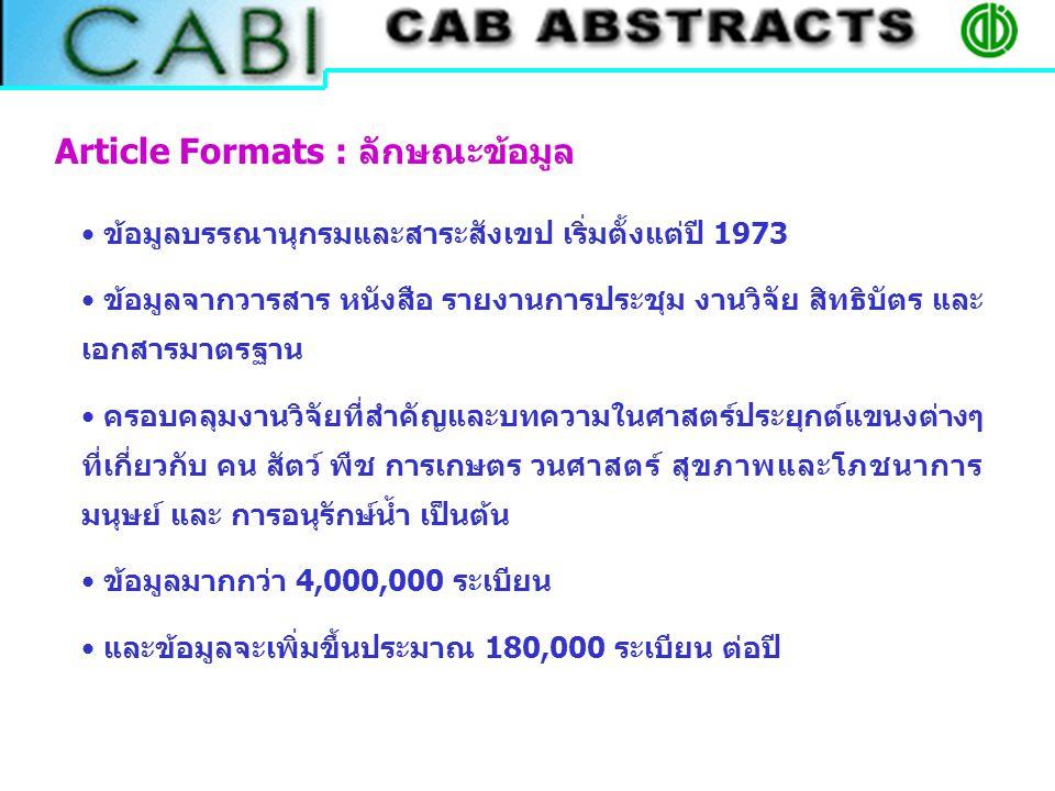 Article Formats : ลักษณะข้อมูล ข้อมูลบรรณานุกรมและสาระสังเขป เริ่มตั้งแต่ปี 1973 ข้อมูลจากวารสาร หนังสือ รายงานการประชุม งานวิจัย สิทธิบัตร และ เอกสารมาตรฐาน ครอบคลุมงานวิจัยที่สำคัญและบทความในศาสตร์ประยุกต์แขนงต่างๆ ที่เกี่ยวกับ คน สัตว์ พืช การเกษตร วนศาสตร์ สุขภาพและโภชนาการ มนุษย์ และ การอนุรักษ์น้ำ เป็นต้น ข้อมูลมากกว่า 4,000,000 ระเบียน และข้อมูลจะเพิ่มขึ้นประมาณ 180,000 ระเบียน ต่อปี