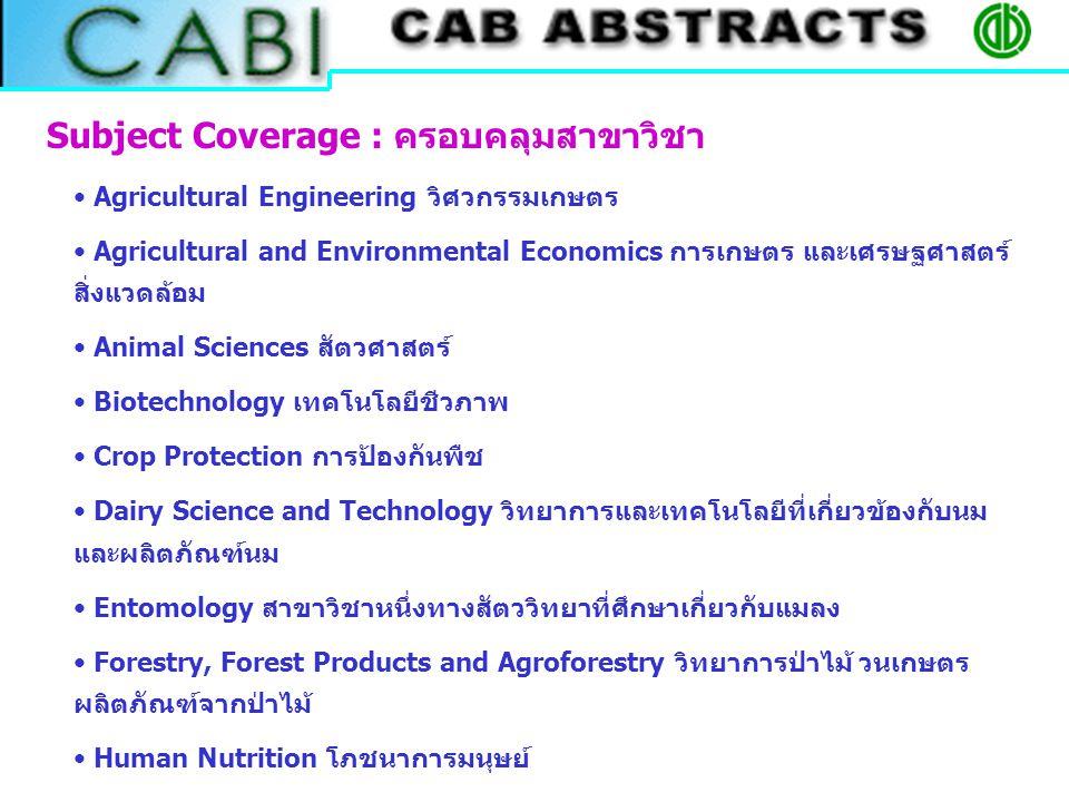 Agricultural Engineering วิศวกรรมเกษตร Agricultural and Environmental Economics การเกษตร และเศรษฐศาสตร์ สิ่งแวดล้อม Animal Sciences สัตวศาสตร์ Biotechnology เทคโนโลยีชีวภาพ Crop Protection การป้องกันพืช Dairy Science and Technology วิทยาการและเทคโนโลยีที่เกี่ยวข้องกับนม และผลิตภัณฑ์นม Entomology สาขาวิชาหนึ่งทางสัตววิทยาที่ศึกษาเกี่ยวกับแมลง Forestry, Forest Products and Agroforestry วิทยาการป่าไม้ วนเกษตร ผลิตภัณฑ์จากป่าไม้ Human Nutrition โภชนาการมนุษย์ Subject Coverage : ครอบคลุมสาขาวิชา