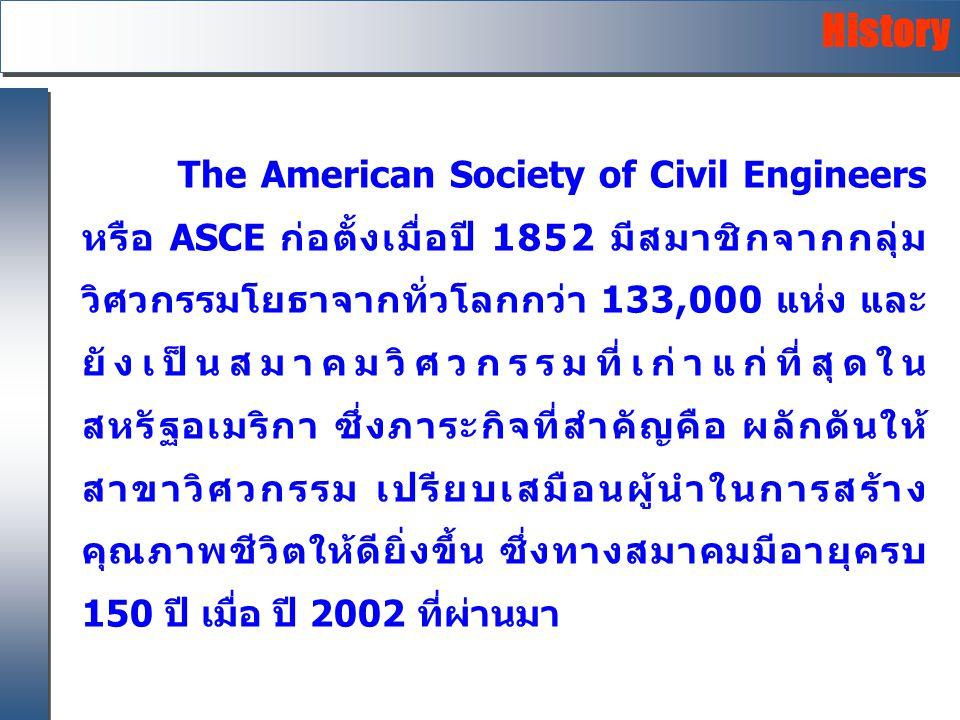 The American Society of Civil Engineers หรือ ASCE ก่อตั้งเมื่อปี 1852 มีสมาชิกจากกลุ่ม วิศวกรรมโยธาจากทั่วโลกกว่า 133,000 แห่ง และ ยังเป็นสมาคมวิศวกรรมที่เก่าแก่ที่สุดใน สหรัฐอเมริกา ซึ่งภาระกิจที่สำคัญคือ ผลักดันให้ สาขาวิศวกรรม เปรียบเสมือนผู้นำในการสร้าง คุณภาพชีวิตให้ดียิ่งขึ้น ซึ่งทางสมาคมมีอายุครบ 150 ปี เมื่อ ปี 2002 ที่ผ่านมา History