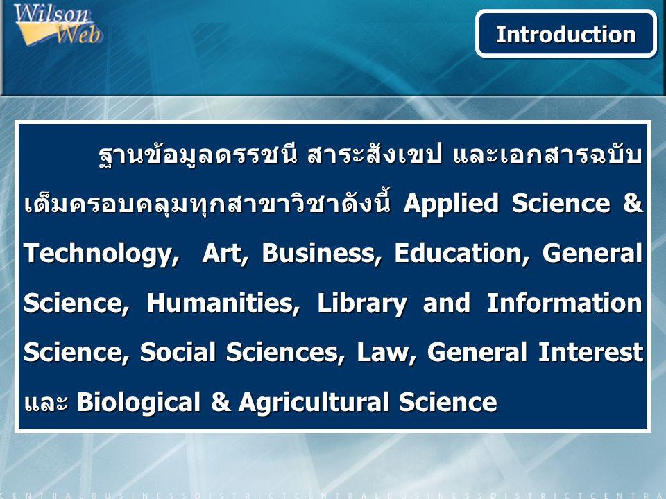 ฐานข้อมูลดรรชนี สาระสังเขป และเอกสารฉบับ เต็มครอบคลุมทุกสาขาวิชาดังนี้ Applied Science & Technology, Art, Business, Education, General Science, Humanities, Library and Information Science, Social Sciences, Law, General Interest และ Biological & Agricultural Science ฐานข้อมูลดรรชนี สาระสังเขป และเอกสารฉบับ เต็มครอบคลุมทุกสาขาวิชาดังนี้ Applied Science & Technology, Art, Business, Education, General Science, Humanities, Library and Information Science, Social Sciences, Law, General Interest และ Biological & Agricultural Science IntroductionIntroduction