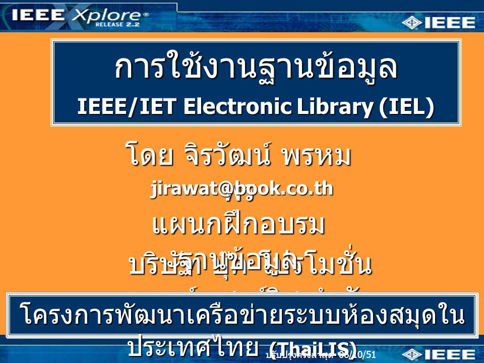 การใช้งานฐานข้อมูล IEEE/IET Electronic Library (IEL) โดย จิรวัฒน์ พรหม พร jirawat@book.co.th บริษัท บุ๊ค โปรโมชั่น แอนด์ เซอร์วิส จำกัด แผนกฝึกอบรม ฐานข้อมูล ปรับปรุงครั้งล่าสุด 05/03/50 โครงการพัฒนาเครือข่ายระบบห้องสมุดใน ประเทศไทย (ThaiLIS) ปรับปรุงครั้งล่าสุด 06/10/51