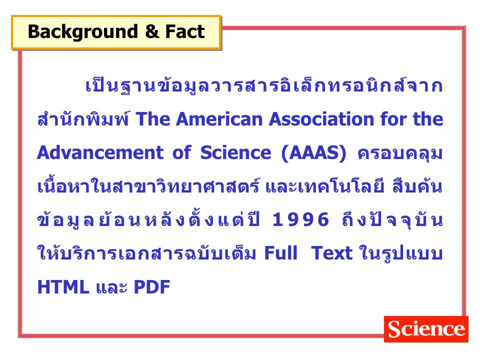 เป็นฐานข้อมูลวารสารอิเล็กทรอนิกส์จาก สำนักพิมพ์ The American Association for the Advancement of Science (AAAS) ครอบคลุม เนื้อหาในสาขาวิทยาศาสตร์ และเทคโนโลยี สืบค้น ข้อมูลย้อนหลังตั้งแต่ปี 1996 ถึงปัจจุบัน ให้บริการเอกสารฉบับเต็ม Full Text ในรูปแบบ HTML และ PDF Background & Fact