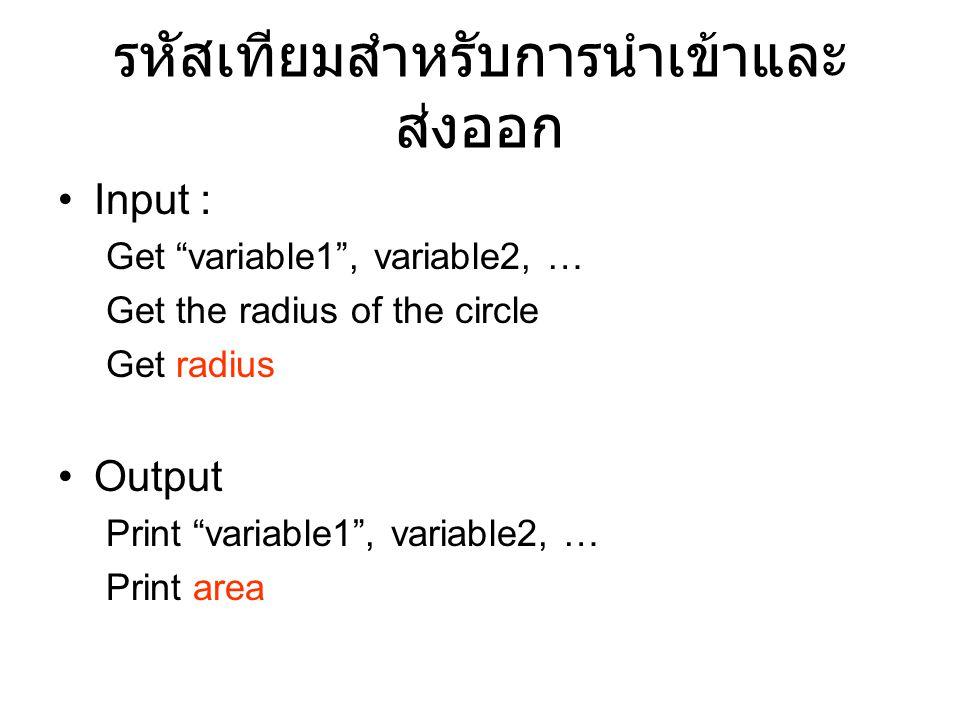 """รหัสเทียมสำหรับการนำเข้าและ ส่งออก Input : Get """"variable1"""", variable2, … Get the radius of the circle Get radius Output Print """"variable1"""", variable2,"""