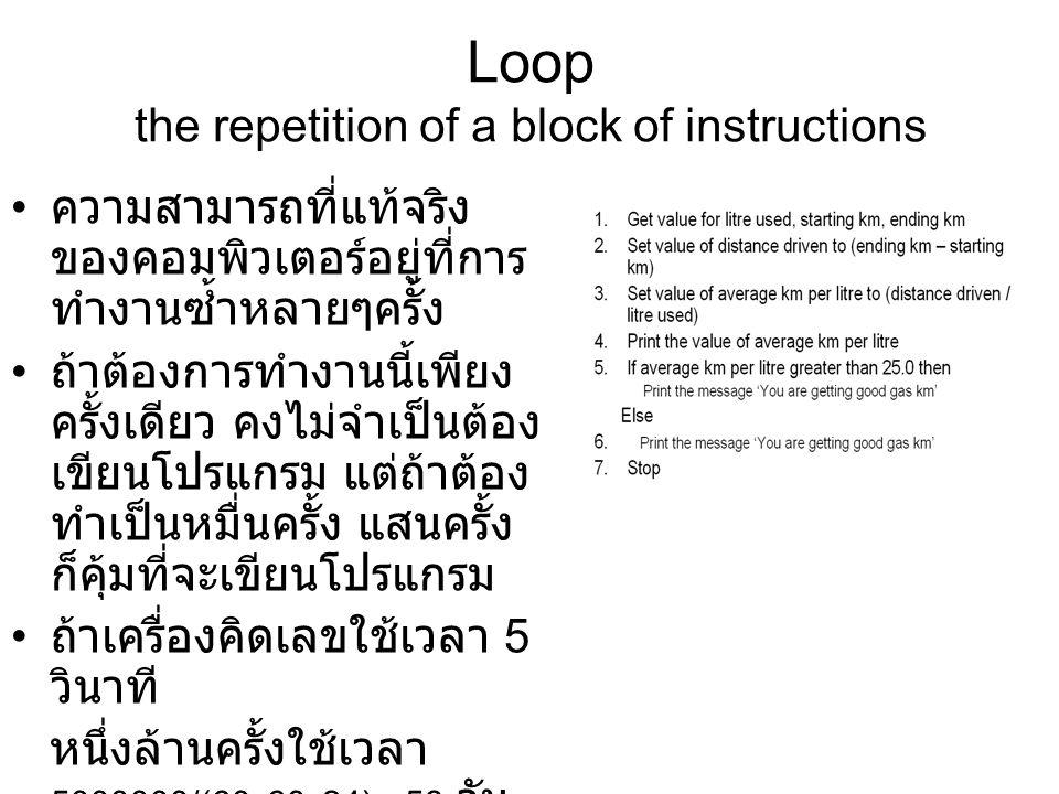 Loop the repetition of a block of instructions ความสามารถที่แท้จริง ของคอมพิวเตอร์อยู่ที่การ ทำงานซ้ำหลายๆครั้ง ถ้าต้องการทำงานนี้เพียง ครั้งเดียว คงไ