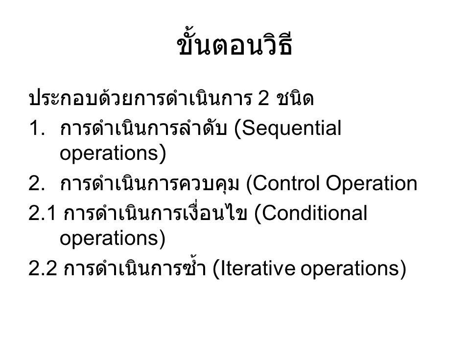 ขั้นตอนวิธี ประกอบด้วยการดำเนินการ 2 ชนิด 1. การดำเนินการลำดับ (Sequential operations) 2. การดำเนินการควบคุม (Control Operation 2.1 การดำเนินการเงื่อน