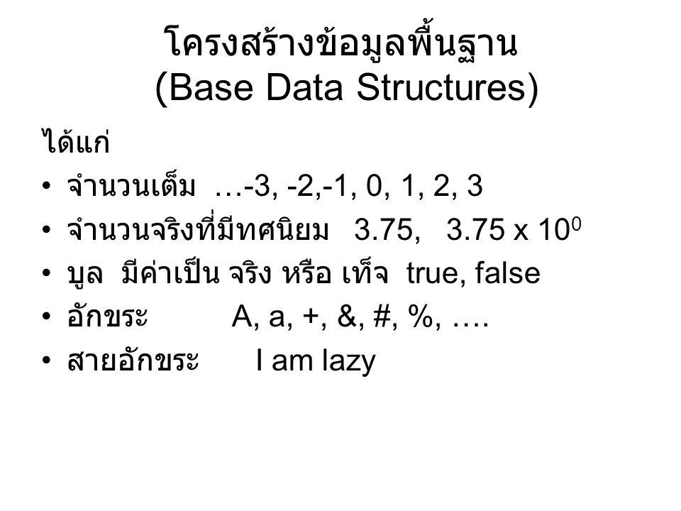 โครงสร้างข้อมูลพื้นฐาน (Base Data Structures) ได้แก่ จำนวนเต็ม …-3, -2,-1, 0, 1, 2, 3 จำนวนจริงที่มีทศนิยม 3.75, 3.75 x 10 0 บูล มีค่าเป็น จริง หรือ เ