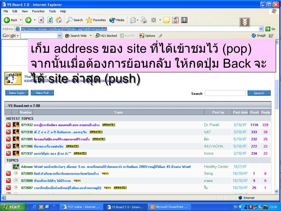 เก็บ address ของ site ที่ได้เข้าชมไว้ (pop) จากนั้นเมื่อต้องการย้อนกลับ ให้กดปุ่ม Back จะ ได้ site ล่าสุด (push)