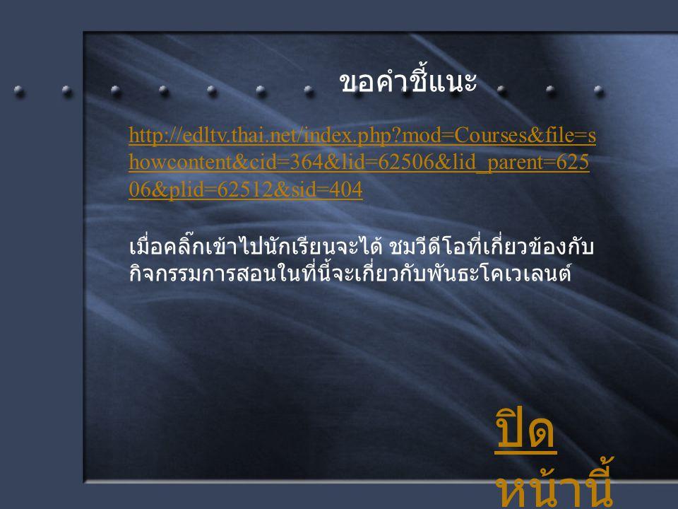 ขอคำชี้แนะ http://edltv.thai.net/index.php?mod=Courses&file=s howcontent&cid=364&lid=62506&lid_parent=625 06&plid=62512&sid=404 เมื่อคลิ๊กเข้าไปนักเรี