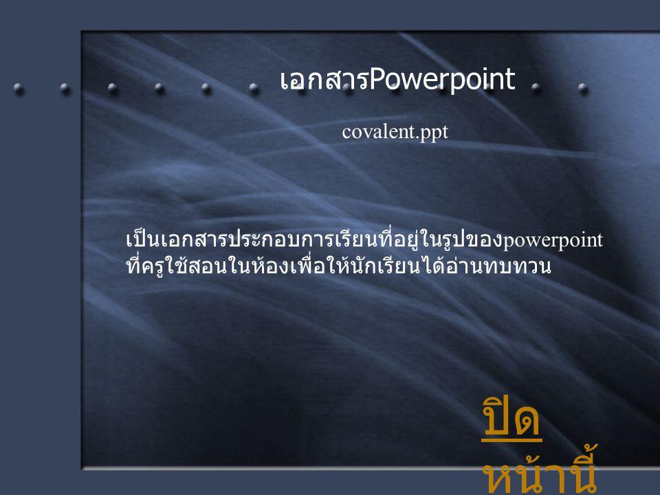 เอกสาร Powerpoint เป็นเอกสารประกอบการเรียนที่อยู่ในรูปของ powerpoint ที่ครูใช้สอนในห้องเพื่อให้นักเรียนได้อ่านทบทวน ปิด หน้านี้ covalent.ppt