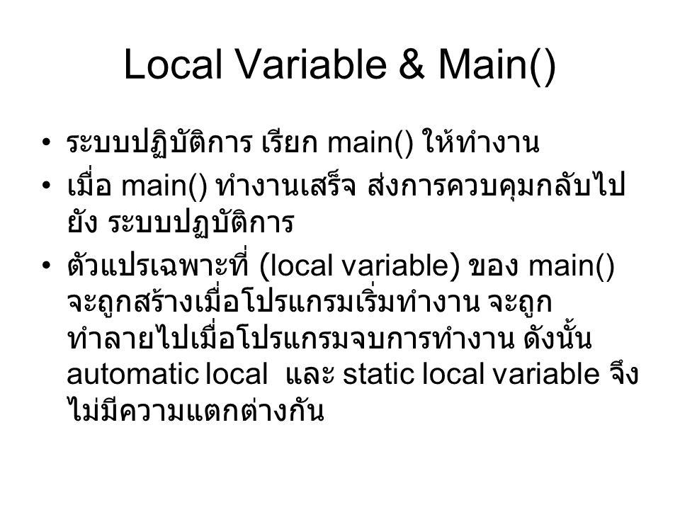 Local Variable & Main() ระบบปฏิบัติการ เรียก main() ให้ทำงาน เมื่อ main() ทำงานเสร็จ ส่งการควบคุมกลับไป ยัง ระบบปฏบัติการ ตัวแปรเฉพาะที่ (local variable) ของ main() จะถูกสร้างเมื่อโปรแกรมเริ่มทำงาน จะถูก ทำลายไปเมื่อโปรแกรมจบการทำงาน ดังนั้น automatic local และ static local variable จึง ไม่มีความแตกต่างกัน