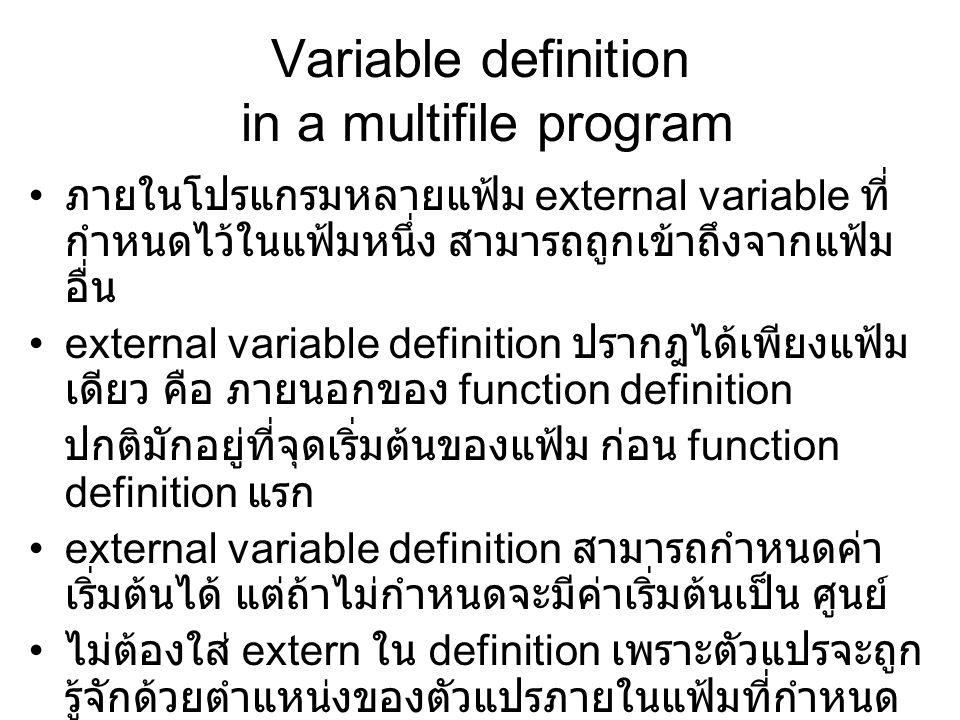 Variable definition in a multifile program ภายในโปรแกรมหลายแฟ้ม external variable ที่ กำหนดไว้ในแฟ้มหนึ่ง สามารถถูกเข้าถึงจากแฟ้ม อื่น external variable definition ปรากฎได้เพียงแฟ้ม เดียว คือ ภายนอกของ function definition ปกติมักอยู่ที่จุดเริ่มต้นของแฟ้ม ก่อน function definition แรก external variable definition สามารถกำหนดค่า เริ่มต้นได้ แต่ถ้าไม่กำหนดจะมีค่าเริ่มต้นเป็น ศูนย์ ไม่ต้องใส่ extern ใน definition เพราะตัวแปรจะถูก รู้จักด้วยตำแหน่งของตัวแปรภายในแฟ้มที่กำหนด