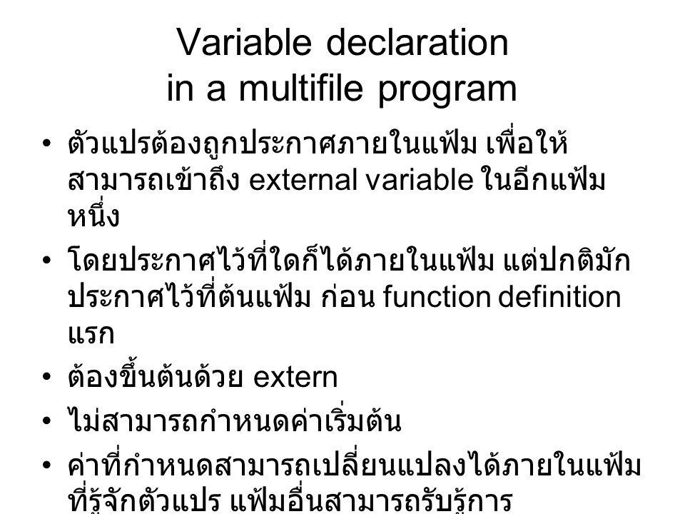 Variable declaration in a multifile program ตัวแปรต้องถูกประกาศภายในแฟ้ม เพื่อให้ สามารถเข้าถึง external variable ในอีกแฟ้ม หนึ่ง โดยประกาศไว้ที่ใดก็ได้ภายในแฟ้ม แต่ปกติมัก ประกาศไว้ที่ต้นแฟ้ม ก่อน function definition แรก ต้องขึ้นต้นด้วย extern ไม่สามารถกำหนดค่าเริ่มต้น ค่าที่กำหนดสามารถเปลี่ยนแปลงได้ภายในแฟ้ม ที่รู้จักตัวแปร แฟ้มอื่นสามารถรับรู้การ เปลี่ยนแปลงได้