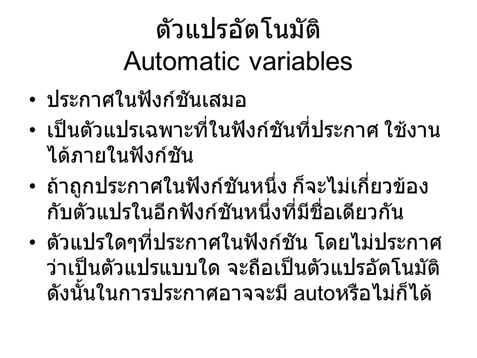 ตัวแปรอัตโนมัติ Automatic variables ประกาศในฟังก์ชันเสมอ เป็นตัวแปรเฉพาะที่ในฟังก์ชันที่ประกาศ ใช้งาน ได้ภายในฟังก์ชัน ถ้าถูกประกาศในฟังก์ชันหนึ่ง ก็จะไม่เกี่ยวข้อง กับตัวแปรในอีกฟังก์ชันหนึ่งที่มีชื่อเดียวกัน ตัวแปรใดๆที่ประกาศในฟังก์ชัน โดยไม่ประกาศ ว่าเป็นตัวแปรแบบใด จะถือเป็นตัวแปรอัตโนมัติ ดังนั้นในการประกาศอาจจะมี auto หรือไม่ก็ได้