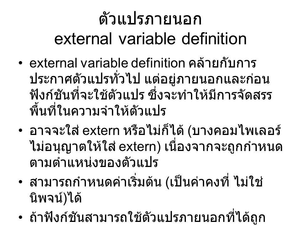 ตัวแปรภายนอก external variable definition external variable definition คล้ายกับการ ประกาศตัวแปรทั่วไป แต่อยู่ภายนอกและก่อน ฟังก์ชันที่จะใช้ตัวแปร ซึ่งจะทำให้มีการจัดสรร พื้นที่ในความจำให้ตัวแปร อาจจะใส่ extern หรือไม่ก็ได้ ( บางคอมไพเลอร์ ไม่อนุญาตให้ใส่ extern) เนื่องจากจะถูกกำหนด ตามตำแหน่งของตัวแปร สามารถกำหนดค่าเริ่มต้น ( เป็นค่าคงที่ ไม่ใช่ นิพจน์ ) ได้ ถ้าฟังก์ชันสามารถใช้ตัวแปรภายนอกที่ได้ถูก กำหนดไว้ก่อนแล้วในโปรแกรม