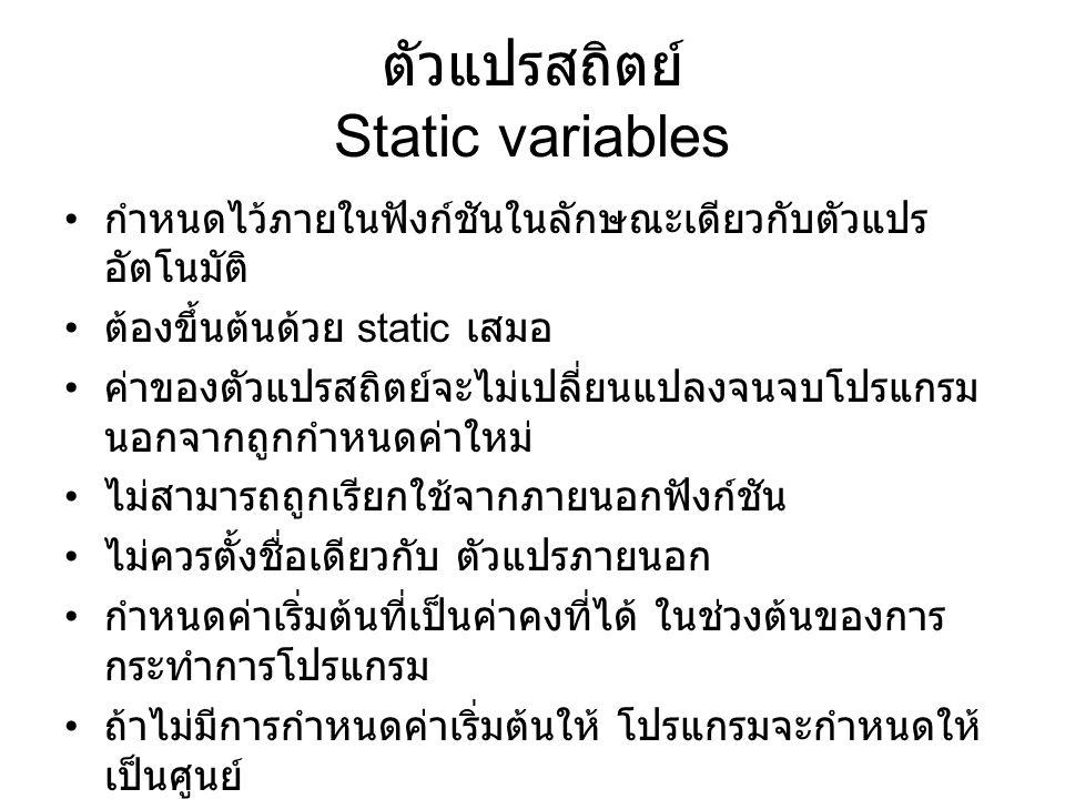 float a, b, c; void dummy (void); main () {static float a; … } void dummy (void) {static int a; int b; … } a, b, c เป็น external floating point a ถูกกำหนดซ้ำเป็น static ใน main ดังนั้น b และ c จึงเป็นตัวแปร ภายนอกเพียง 2 ตัวเท่านั้นที่ ใช้ได้ใน main และ c ก็เป็นตัวแปรภายนอก เพียงตัวเดียวที่ใช้ได้ใน dummy