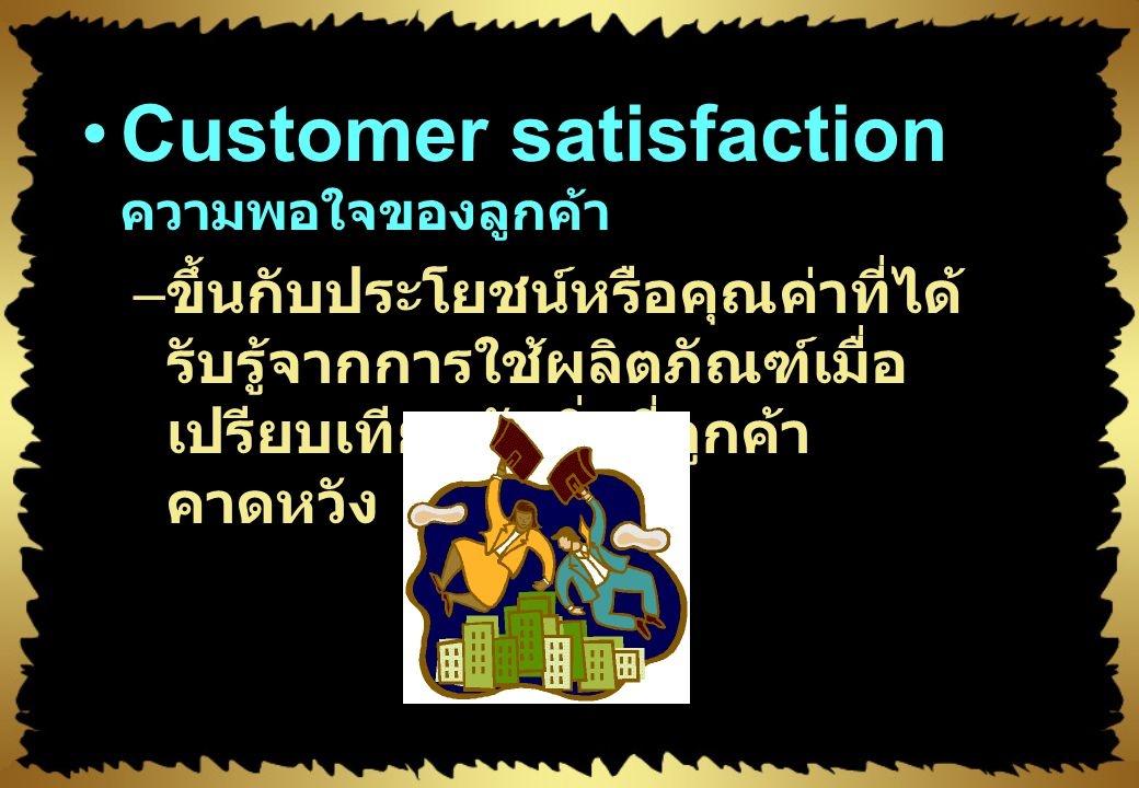 Value, Satisfaction,Quality Customer value คุณค่า ในสายตาของลูกค้า – ความแตกต่างระหว่างคุณค่าที่ ลูกค้าได้รับจากการเป็นเจ้าของ และการใช้ผลิตภัณฑ์นั้นก