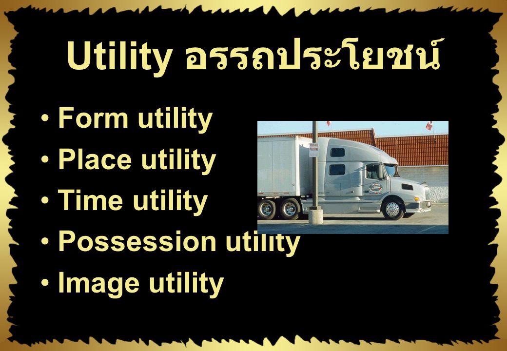 การสร้างอรรถประโยชน์ ของการตลาด Utility – ความสามารถของผลิตภัณฑ์ที่ สามารถตอบสนองความจำเป็น หรือความต้องการของลูกค้า