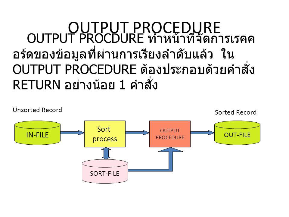OUTPUT PROCEDURE OUTPUT PROCDURE ทำหน้าที่จัดการเรคค อร์ดของข้อมูลที่ผ่านการเรียงลำดับแล้ว ใน OUTPUT PROCEDURE ต้องประกอบด้วยคำสั่ง RETURN อย่างน้อย 1 คำสั่ง IN-FILE OUT-FILE SORT-FILE Sort process Unsorted Record Sorted Record OUTPUT PROCEDURE