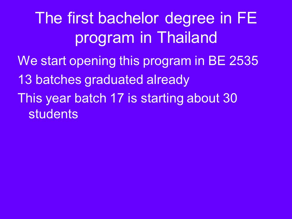 The first bachelor degree in FE program in Thailand We start opening this program in BE 2535 13 batches graduated already This year batch 17 is starti