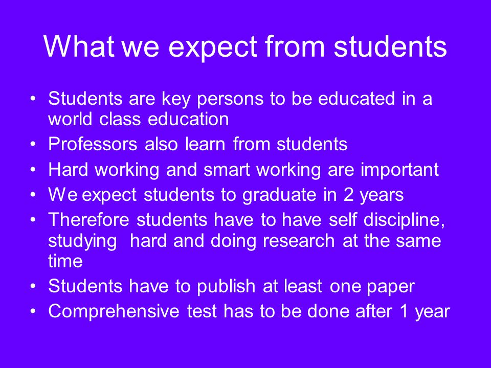 What we expect from students Average grade point should be higher than 3 every semester A is usually higher than 85 Students should have a good performance in doing research Students should have a good moral, knowledge and professional development more than the minimum requirements