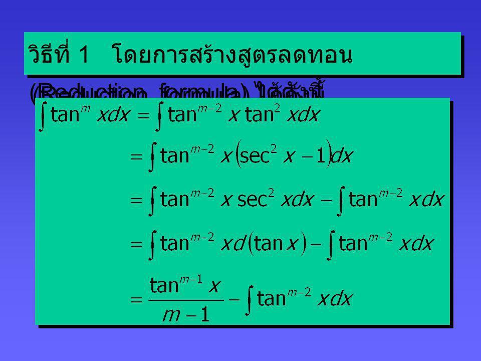 กรณี m เป็นจำนวนเต็มบวกคู่และ n เป็นจำนวนเต็มบวกคี่ จะหาค่า tan m x sec n x dx ได้โดย การอินทิเกรตทีละส่วน (Integration by parts) ซึ่งจะได้ เรียนต่อไป กรณี m เป็นจำนวนเต็มบวกคู่และ n เป็นจำนวนเต็มบวกคี่ จะหาค่า tan m x sec n x dx ได้โดย การอินทิเกรตทีละส่วน (Integration by parts) ซึ่งจะได้ เรียนต่อไป กรณี n = 0 และ m Z + จะ เป็นการหา tan m x dx และ cot m x dx จะหาค่าอินทิกรัลได้มากกว่า 1 วิธี กรณี n = 0 และ m Z + จะ เป็นการหา tan m x dx และ cot m x dx จะหาค่าอินทิกรัลได้มากกว่า 1 วิธี