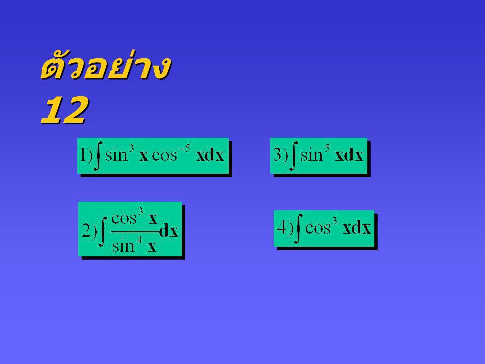 กรณี 1 m หรือ n เป็น จำนวนเต็มบวกคี่ ถ้า m เป็นจำนวนเต็มบวกคี่ จะใช้ วิธีการเปลี่ยนตัวแปร โดยกำหนดให้ u = cos x, du = - sin x dx ถ้า n เป็นจำนวนเต็มบวกคี่ ในทำนองเดียวกันจะ ใช้การปลี่ยนตัวแปรกำหนดให้ u = sin x, du = cos x dx และใช้เอกลักษณ์ sin 2 x + cos 2 x = 1 ถ้า n เป็นจำนวนเต็มบวกคี่ ในทำนองเดียวกันจะ ใช้การปลี่ยนตัวแปรกำหนดให้ u = sin x, du = cos x dx และใช้เอกลักษณ์ sin 2 x + cos 2 x = 1 1.